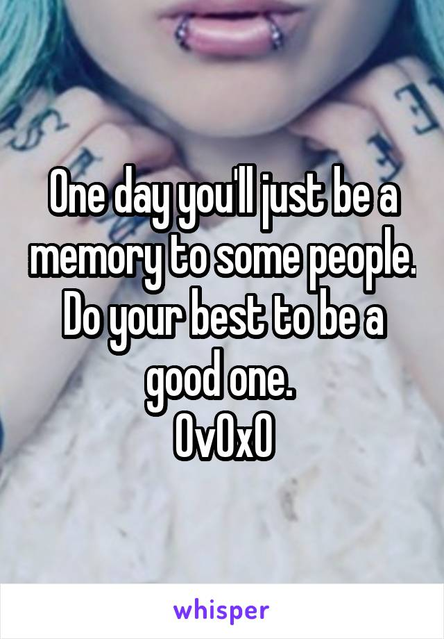 One day you'll just be a memory to some people. Do your best to be a good one.  OvOxO