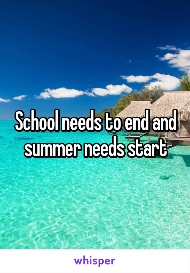 School needs to end and summer needs start