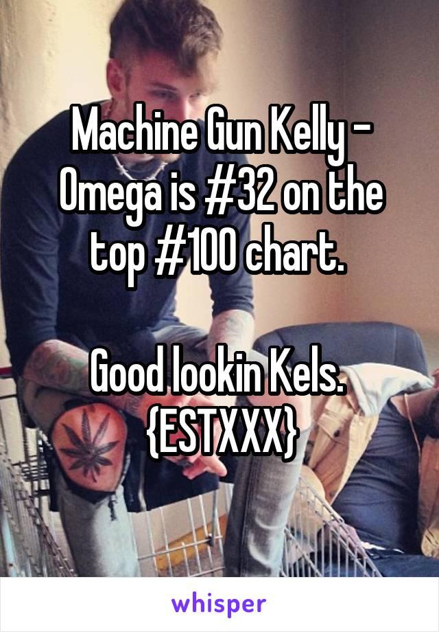 Machine Gun Kelly - Omega is #32 on the top #100 chart.   Good lookin Kels.  {ESTXXX}