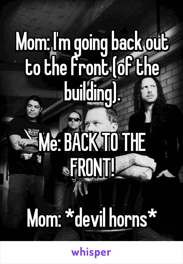 Mom: I'm going back out to the front (of the building).  Me: BACK TO THE FRONT!  Mom: *devil horns*