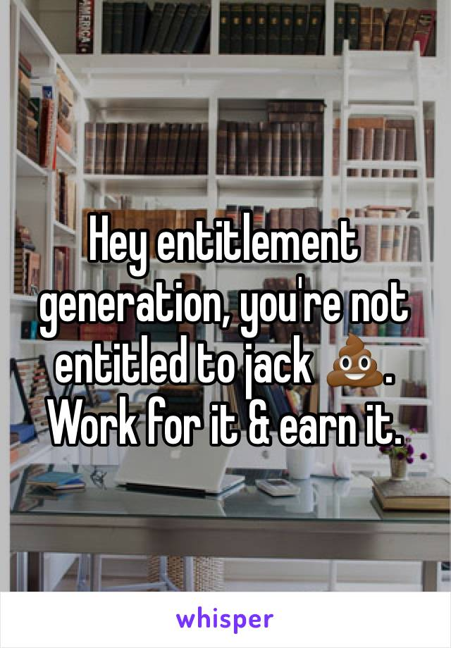 Hey entitlement generation, you're not entitled to jack 💩. Work for it & earn it.