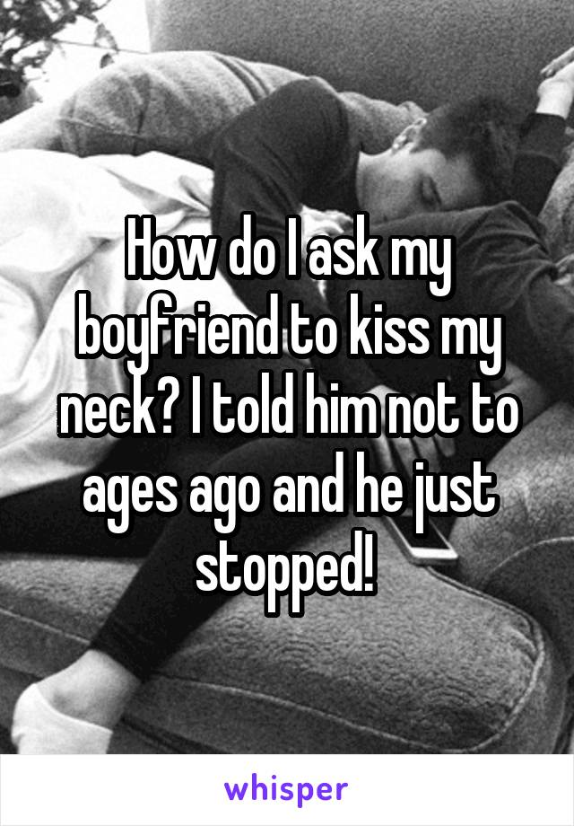 How do I ask my boyfriend to kiss my neck? I told him not to ages ago and he just stopped!