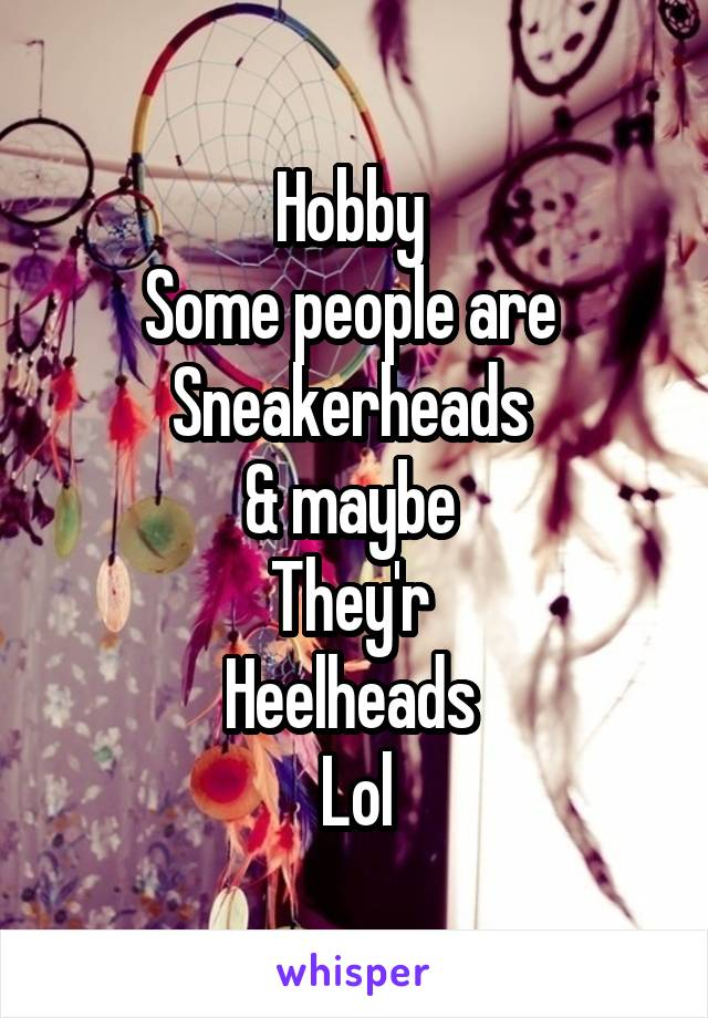 Hobby  Some people are  Sneakerheads  & maybe  They'r  Heelheads  Lol