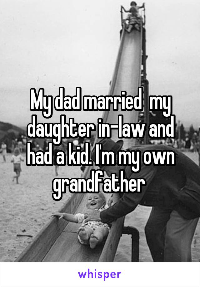 My dad married  my daughter in-law and had a kid. I'm my own grandfather