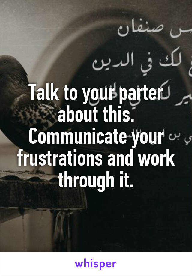 Talk to your parter about this. Communicate your frustrations and work through it.