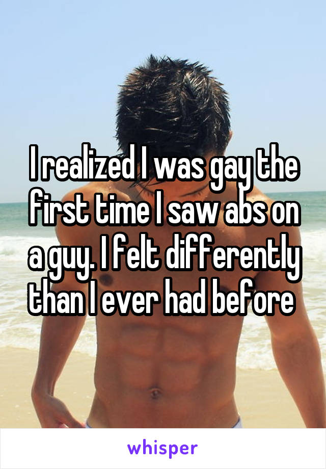 I realized I was gay the first time I saw abs on a guy. I felt differently than I ever had before
