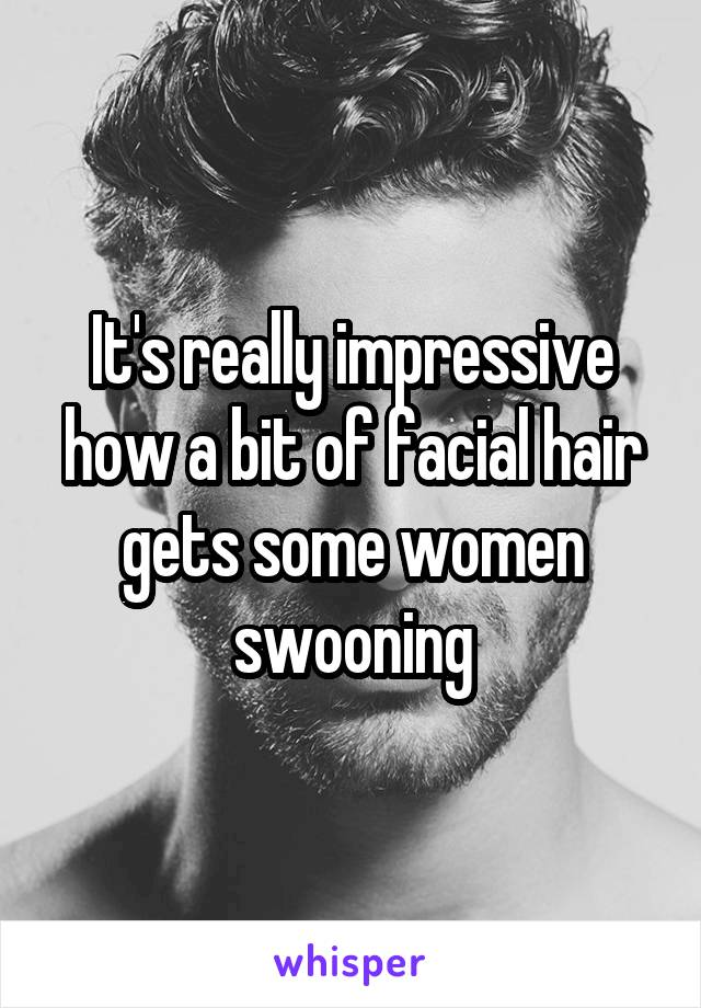 It's really impressive how a bit of facial hair gets some women swooning