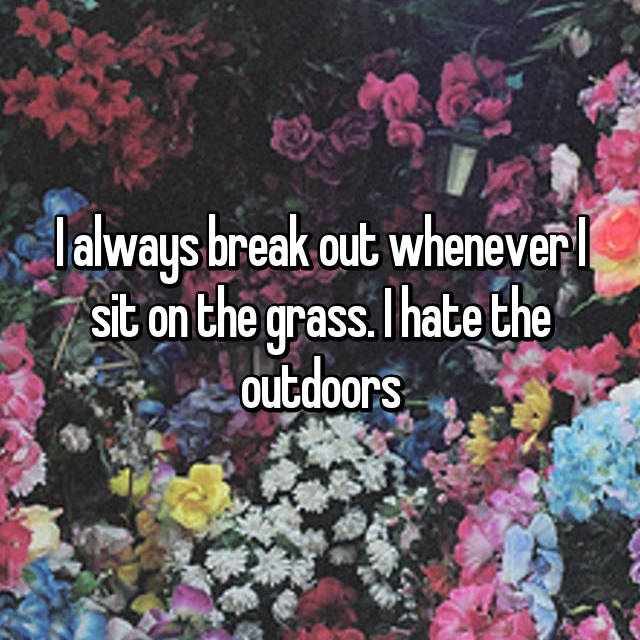 I always break out whenever I sit on the grass. I hate the outdoors