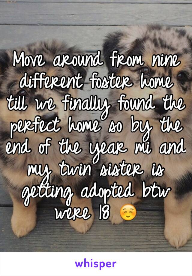 Move around from nine different foster home till we finally found the perfect home so by the end of the year mi and my twin sister is getting adopted btw were 18 ☺️