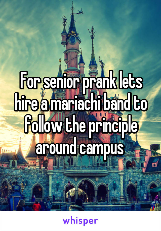 For senior prank lets hire a mariachi band to follow the principle around campus
