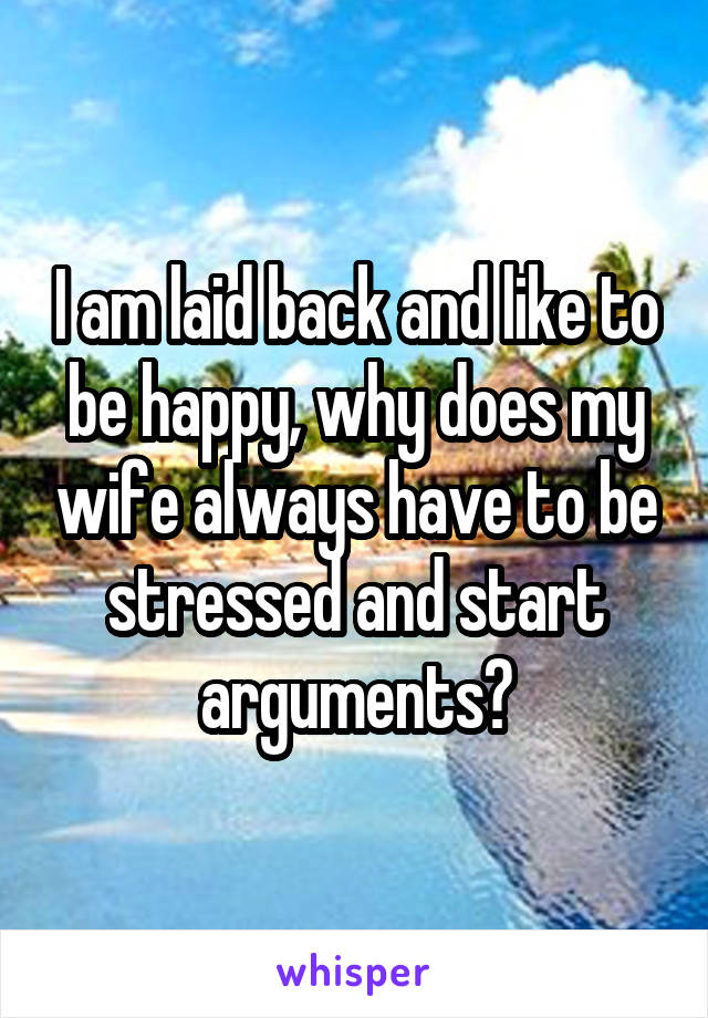 I am laid back and like to be happy, why does my wife always have to be stressed and start arguments?