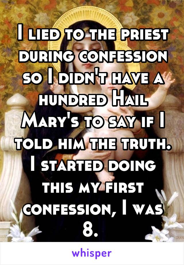 I lied to the priest during confession so I didn't have a hundred Hail Mary's to say if I told him the truth. I started doing this my first confession, I was 8.