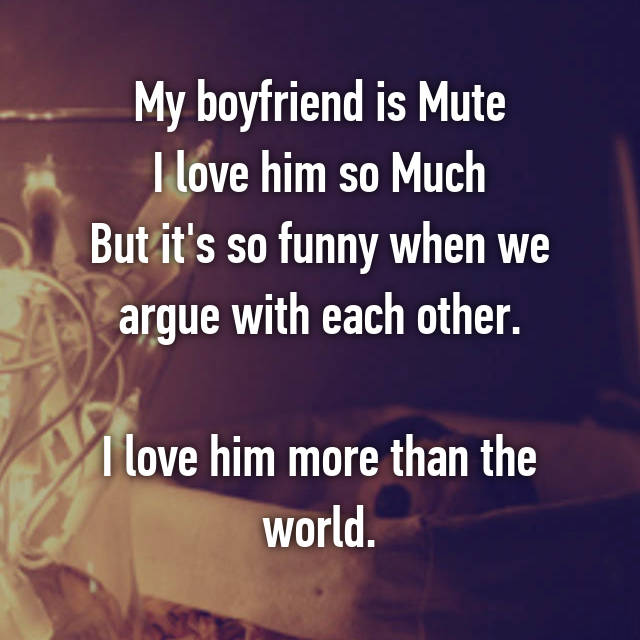 My boyfriend is Mute I love him so Much But it's so funny when we argue with each other.  I love him more than the world.