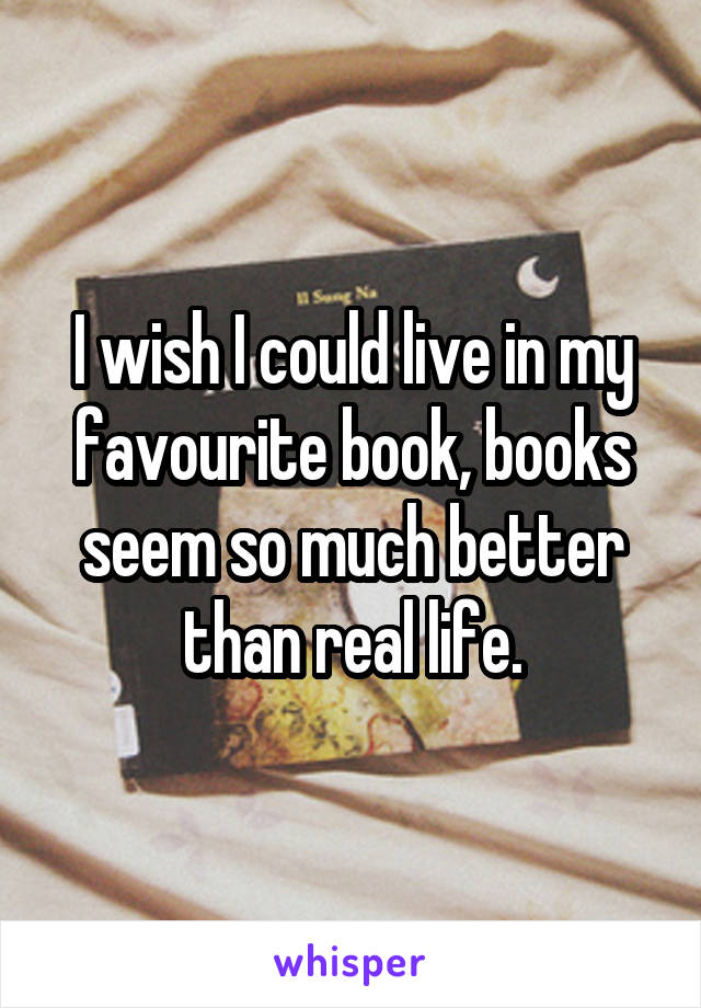 I wish I could live in my favourite book, books seem so much better than real life.