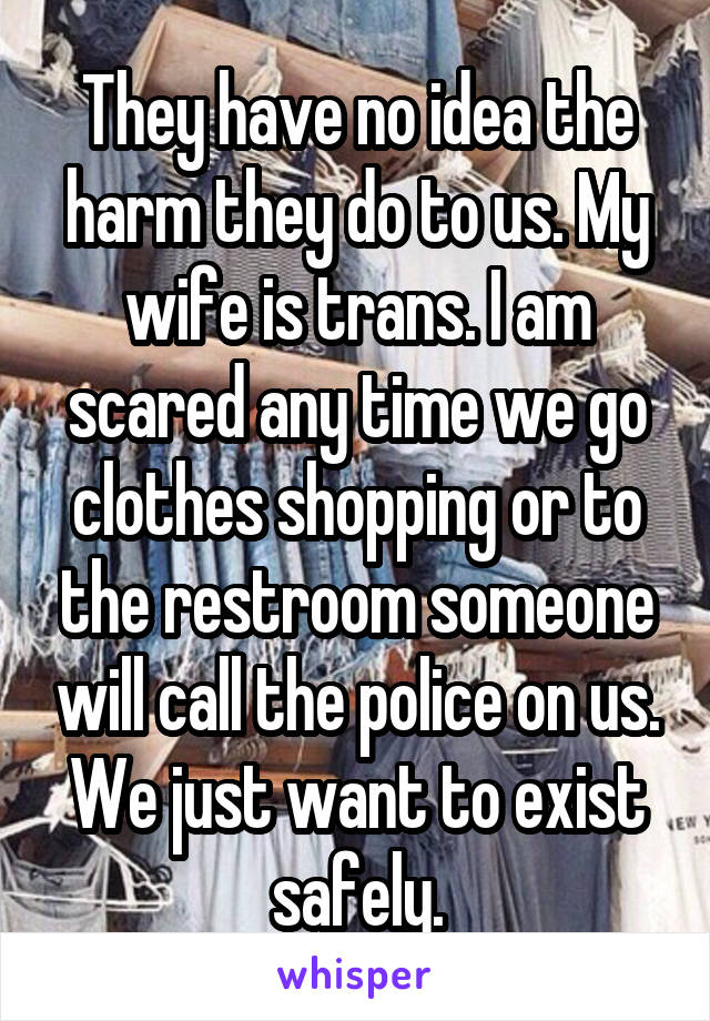 They have no idea the harm they do to us. My wife is trans. I am scared any time we go clothes shopping or to the restroom someone will call the police on us. We just want to exist safely.