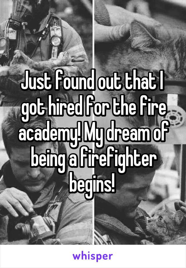 Just found out that I  got hired for the fire academy! My dream of being a firefighter begins!