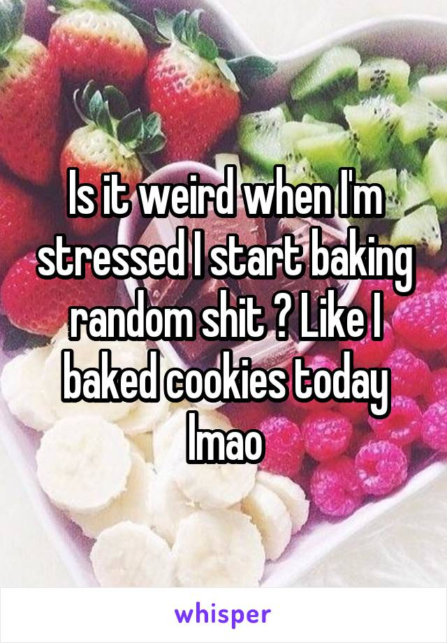 Is it weird when I'm stressed I start baking random shit ? Like I baked cookies today lmao