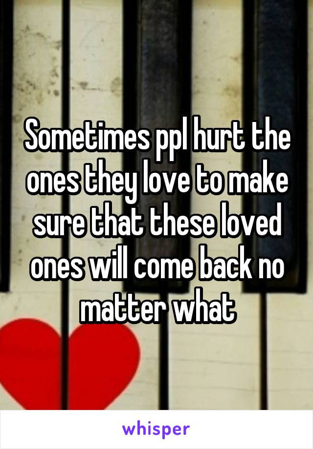 Sometimes ppl hurt the ones they love to make sure that these loved ones will come back no matter what