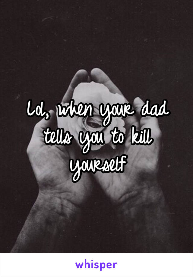 Lol, when your dad tells you to kill yourself