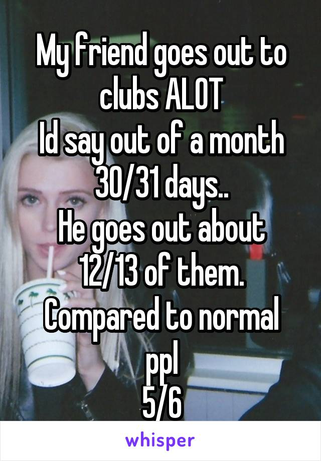 My friend goes out to clubs ALOT Id say out of a month 30/31 days.. He goes out about 12/13 of them. Compared to normal ppl 5/6