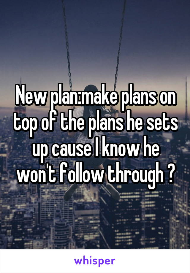 New plan:make plans on top of the plans he sets up cause I know he won't follow through 🤗
