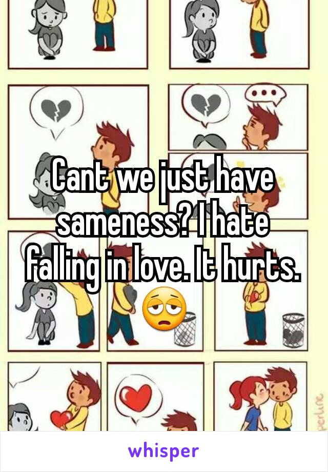 Cant we just have sameness? I hate falling in love. It hurts. 😩
