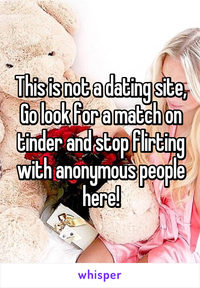 This is not a dating site, Go look for a match on tinder and stop flirting with anonymous people here!