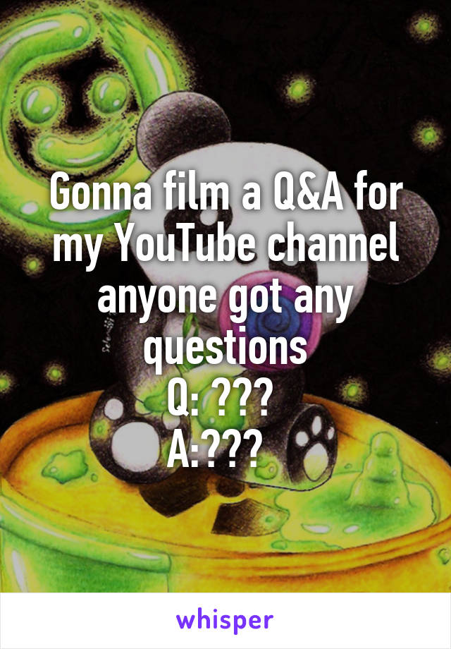 Gonna film a Q&A for my YouTube channel anyone got any questions Q: ???  A:???