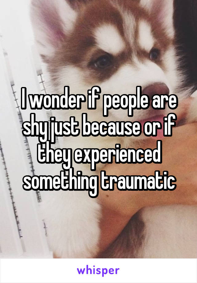 I wonder if people are shy just because or if they experienced something traumatic