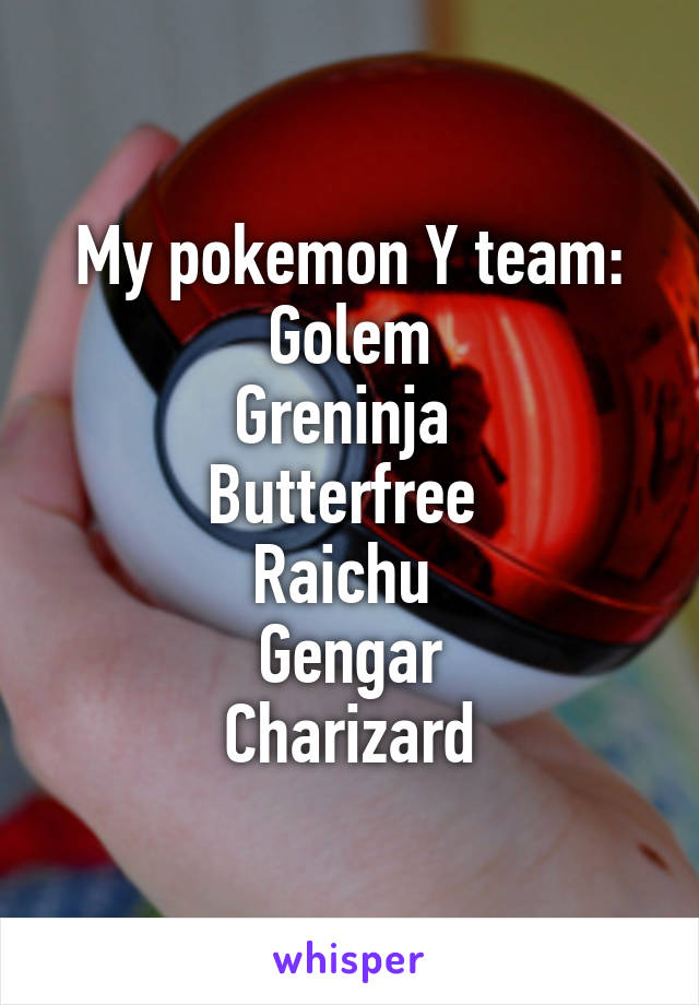 My pokemon Y team:  Golem  Greninja  Butterfree  Raichu  Gengar Charizard