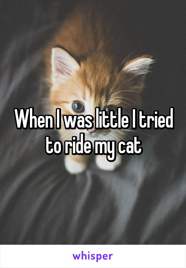 When I was little I tried to ride my cat