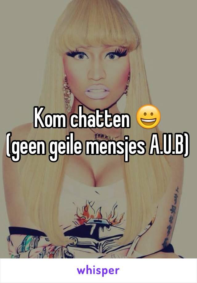 Kom chatten 😀            (geen geile mensjes A.U.B)
