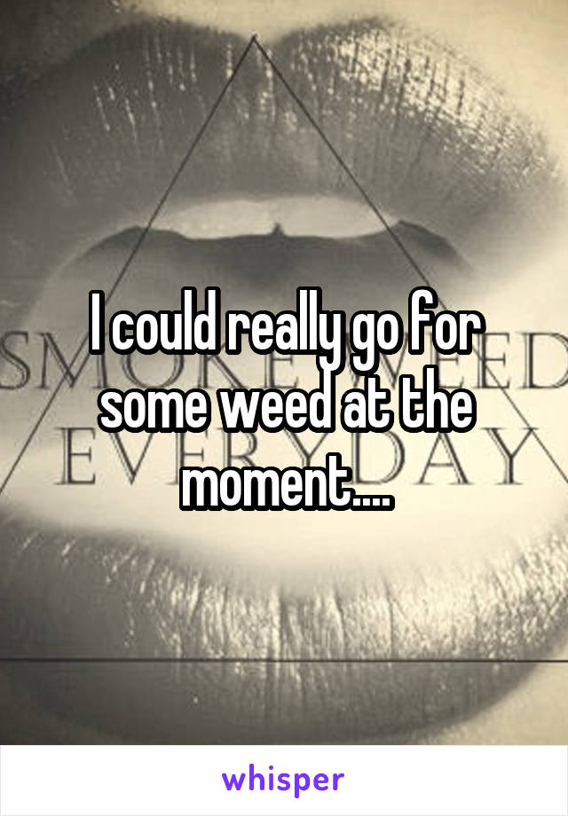 I could really go for some weed at the moment....