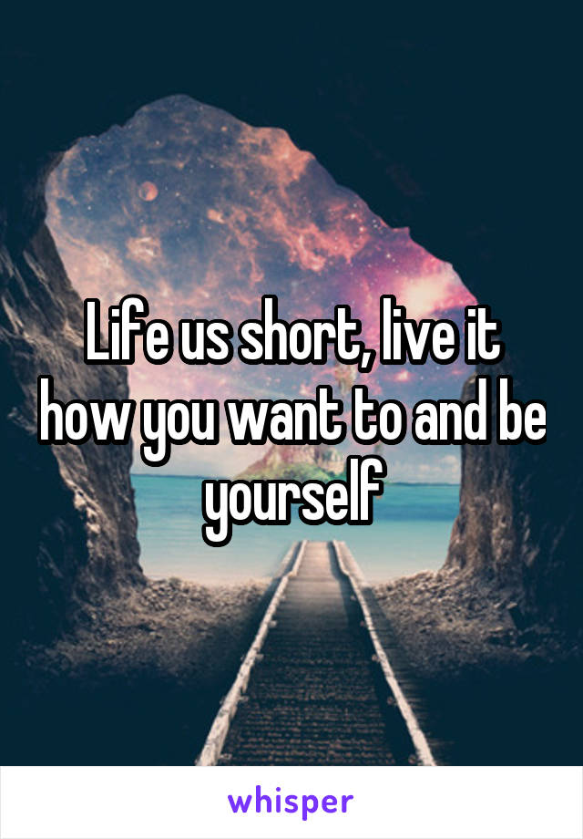 Life us short, live it how you want to and be yourself