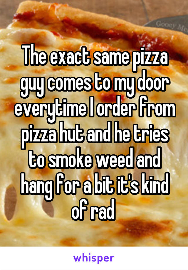 The exact same pizza guy comes to my door everytime I order from pizza hut and he tries to smoke weed and hang for a bit it's kind of rad