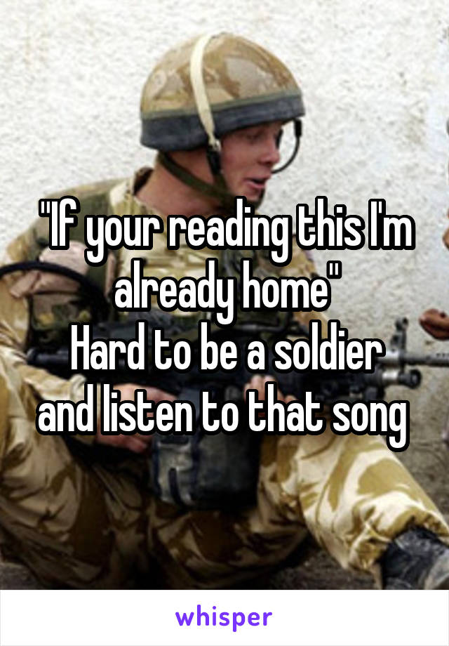 """""""If your reading this I'm already home"""" Hard to be a soldier and listen to that song"""