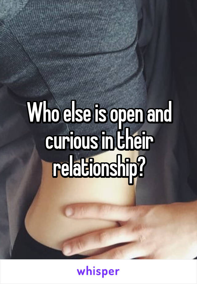 Who else is open and curious in their relationship?