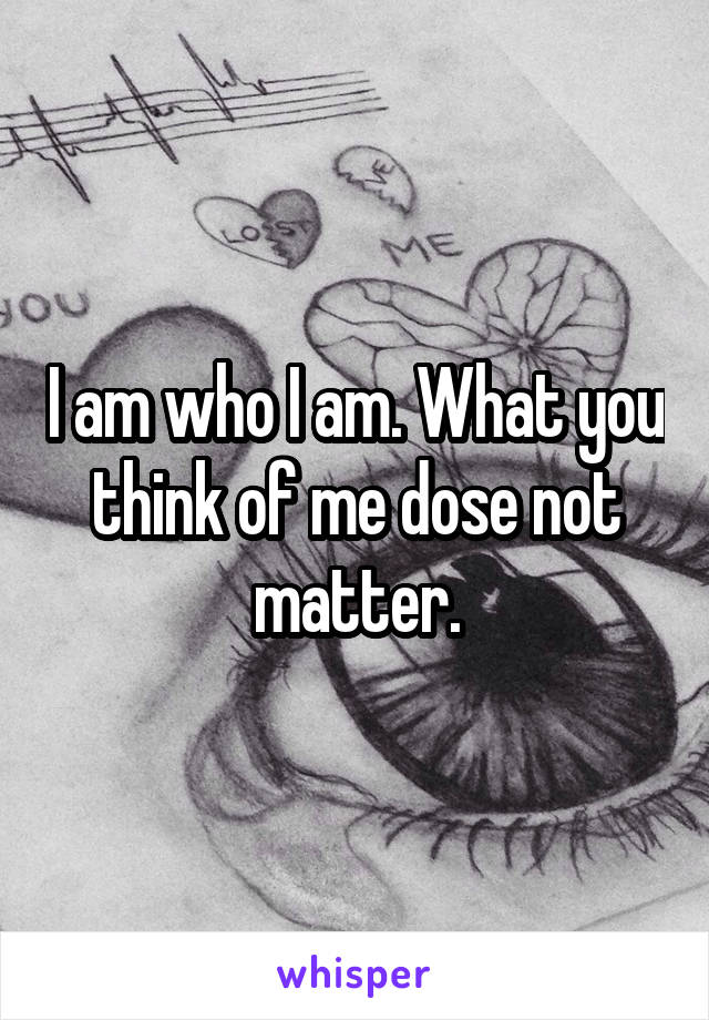 I am who I am. What you think of me dose not matter.