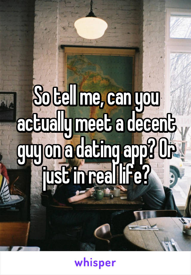 So tell me, can you actually meet a decent guy on a dating app? Or just in real life?