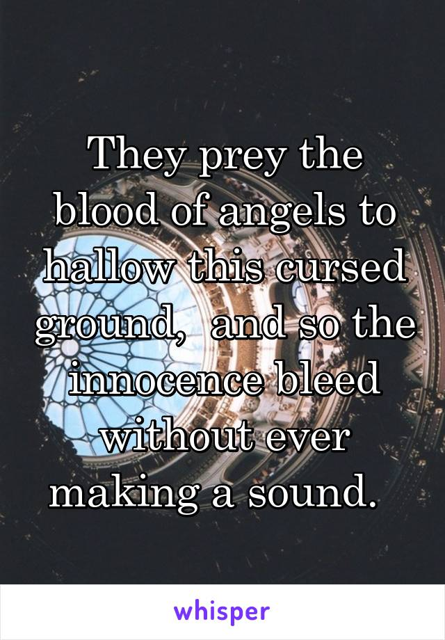 They prey the blood of angels to hallow this cursed ground,  and so the innocence bleed without ever making a sound.