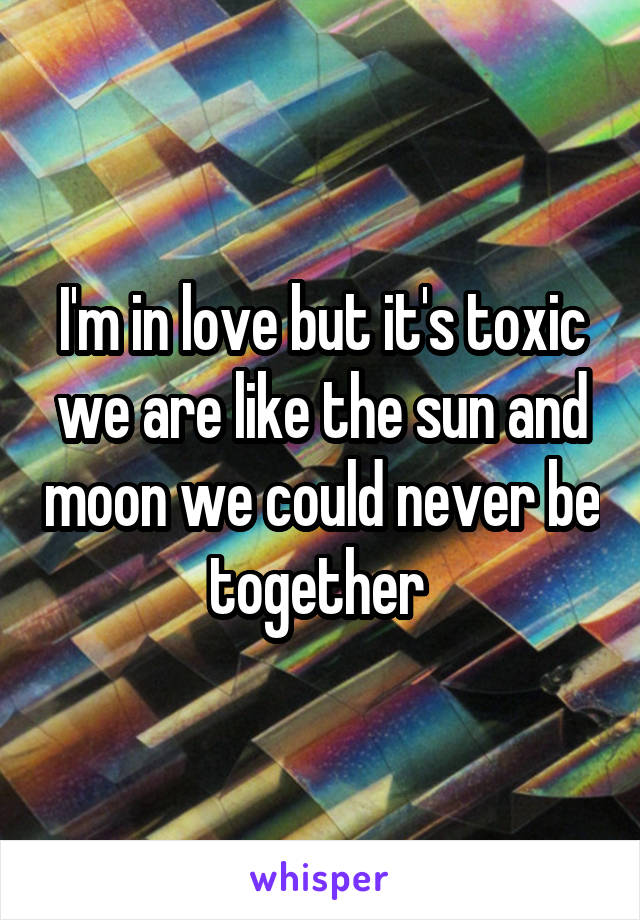 I'm in love but it's toxic we are like the sun and moon we could never be together