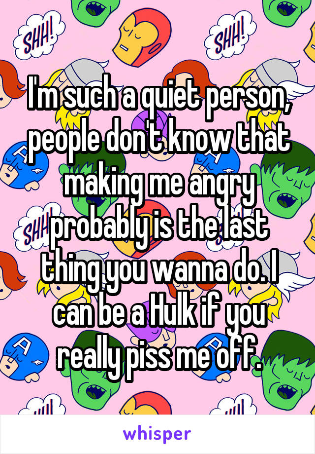 I'm such a quiet person, people don't know that making me angry probably is the last thing you wanna do. I can be a Hulk if you really piss me off.