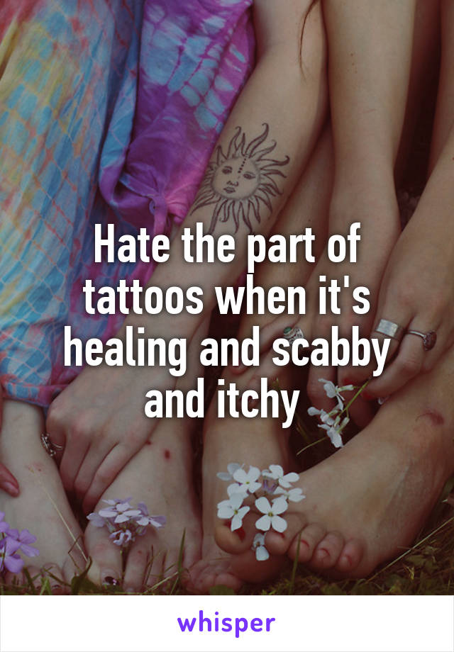 Hate the part of tattoos when it's healing and scabby and itchy