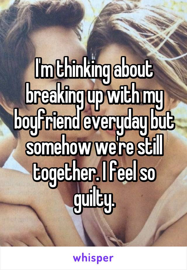 I'm thinking about breaking up with my boyfriend everyday but somehow we're still together. I feel so guilty.