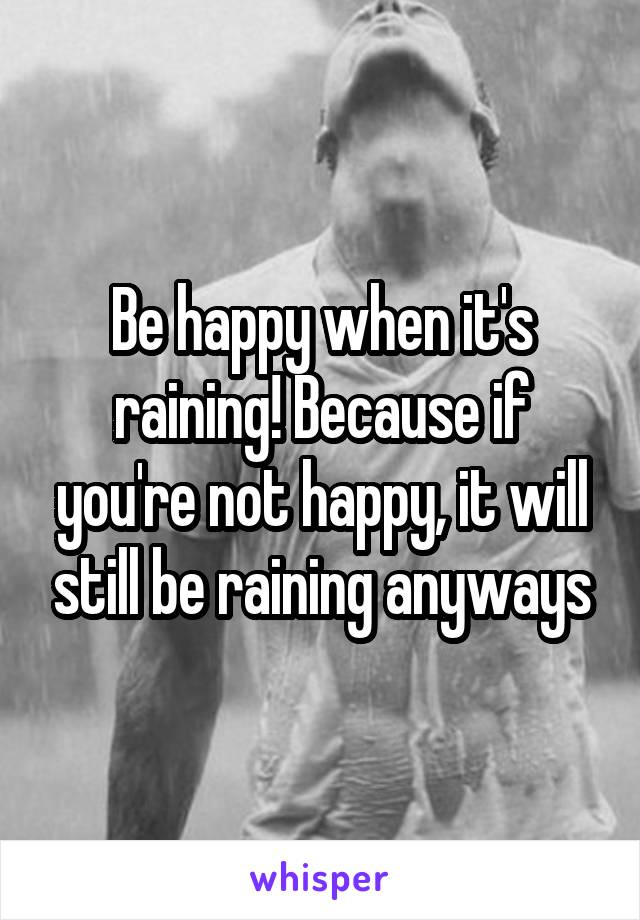 Be happy when it's raining! Because if you're not happy, it will still be raining anyways