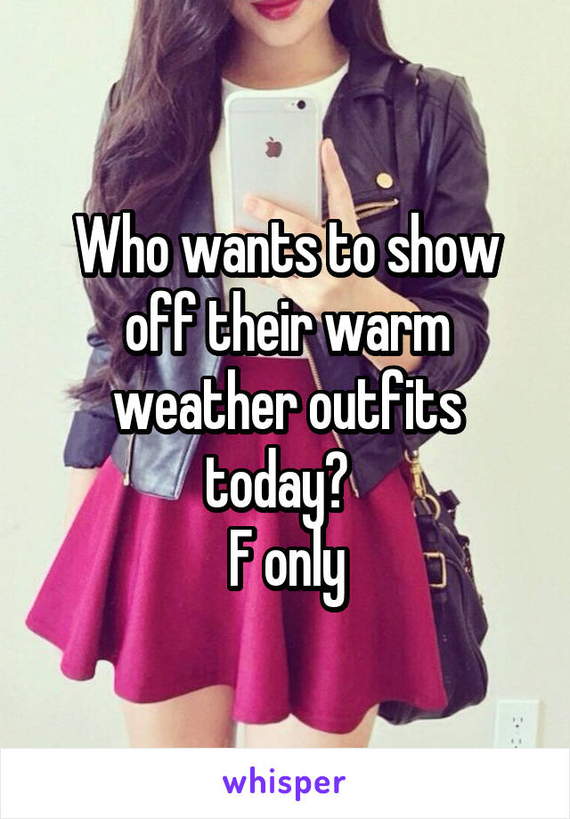 Who wants to show off their warm weather outfits today?   F only