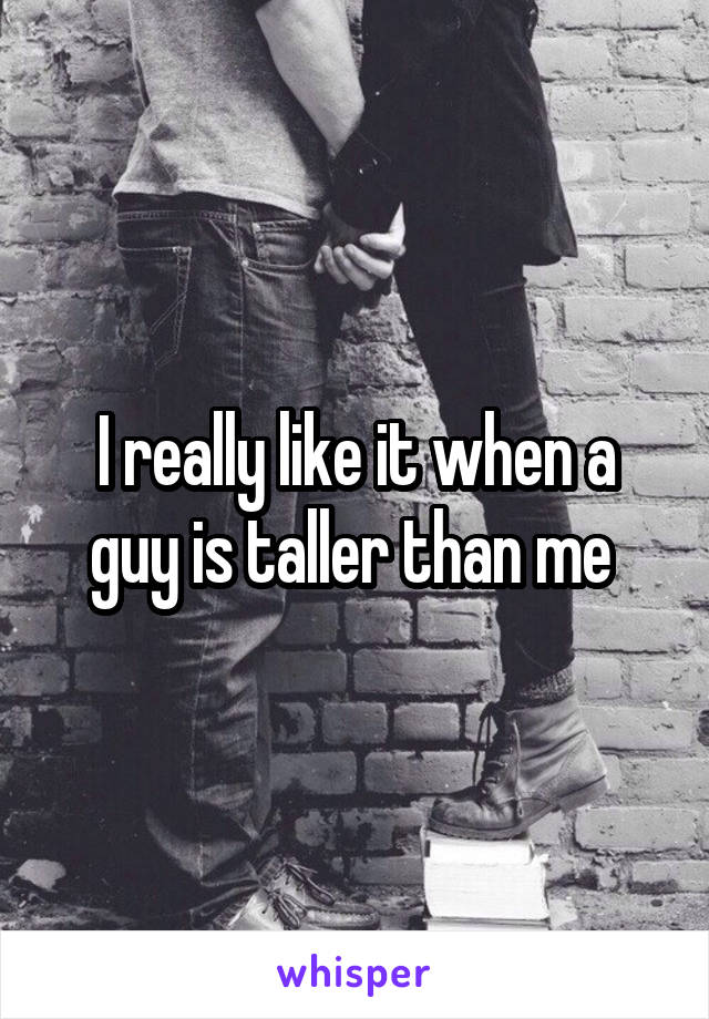 I really like it when a guy is taller than me