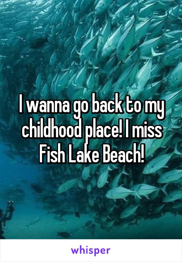 I wanna go back to my childhood place! I miss Fish Lake Beach!