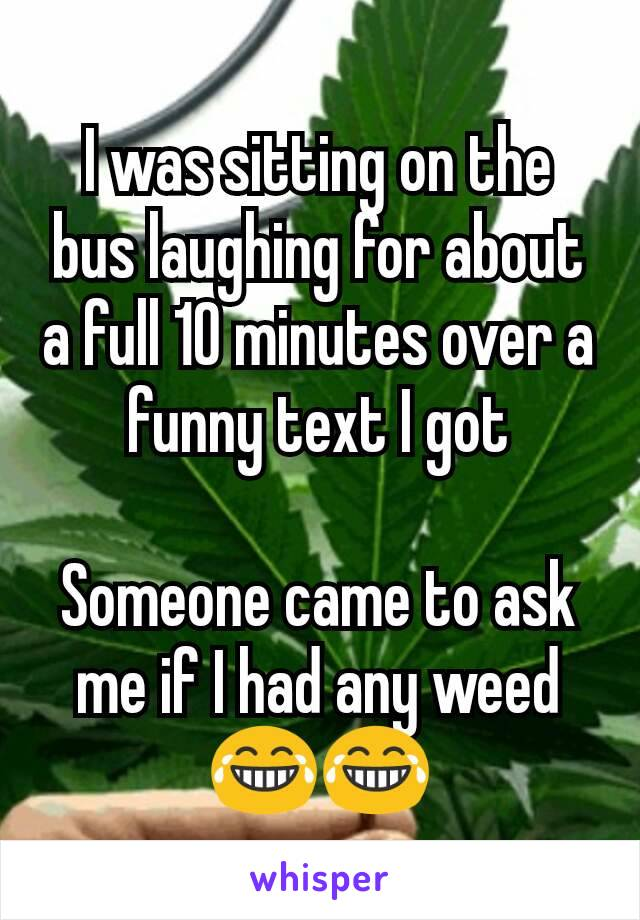 I was sitting on the bus laughing for about a full 10 minutes over a funny text I got  Someone came to ask me if I had any weed 😂😂