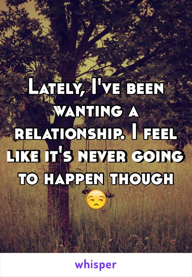 Lately, I've been wanting a relationship. I feel like it's never going to happen though 😒
